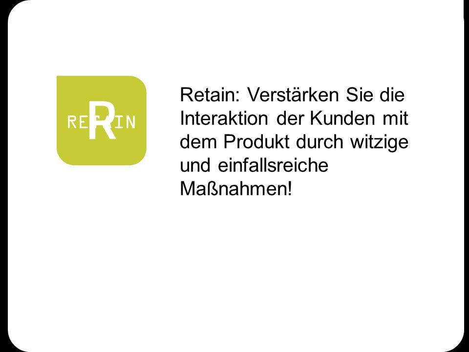 RETAIN Retain: Verstärken Sie die Interaktion der Kunden mit dem Produkt durch witzige und einfallsreiche Maßnahmen!