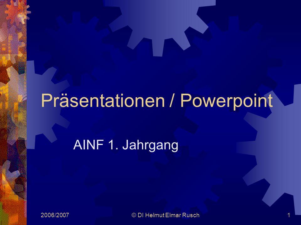 2006/2007© DI Helmut Elmar Rusch1 Präsentationen / Powerpoint AINF 1. Jahrgang