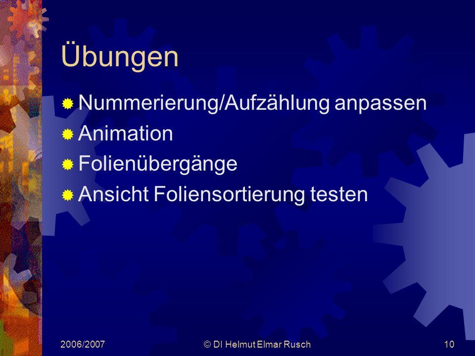 2006/2007© DI Helmut Elmar Rusch10 Übungen  Nummerierung/Aufzählung anpassen  Animation  Folienübergänge  Ansicht Foliensortierung testen