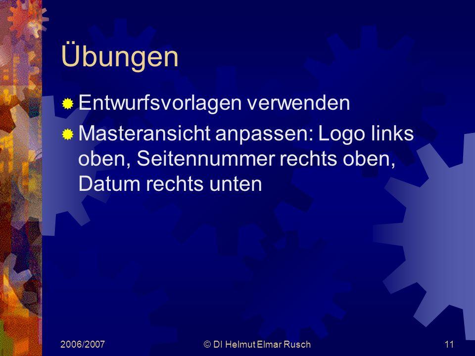 2006/2007© DI Helmut Elmar Rusch11 Übungen  Entwurfsvorlagen verwenden  Masteransicht anpassen: Logo links oben, Seitennummer rechts oben, Datum rechts unten