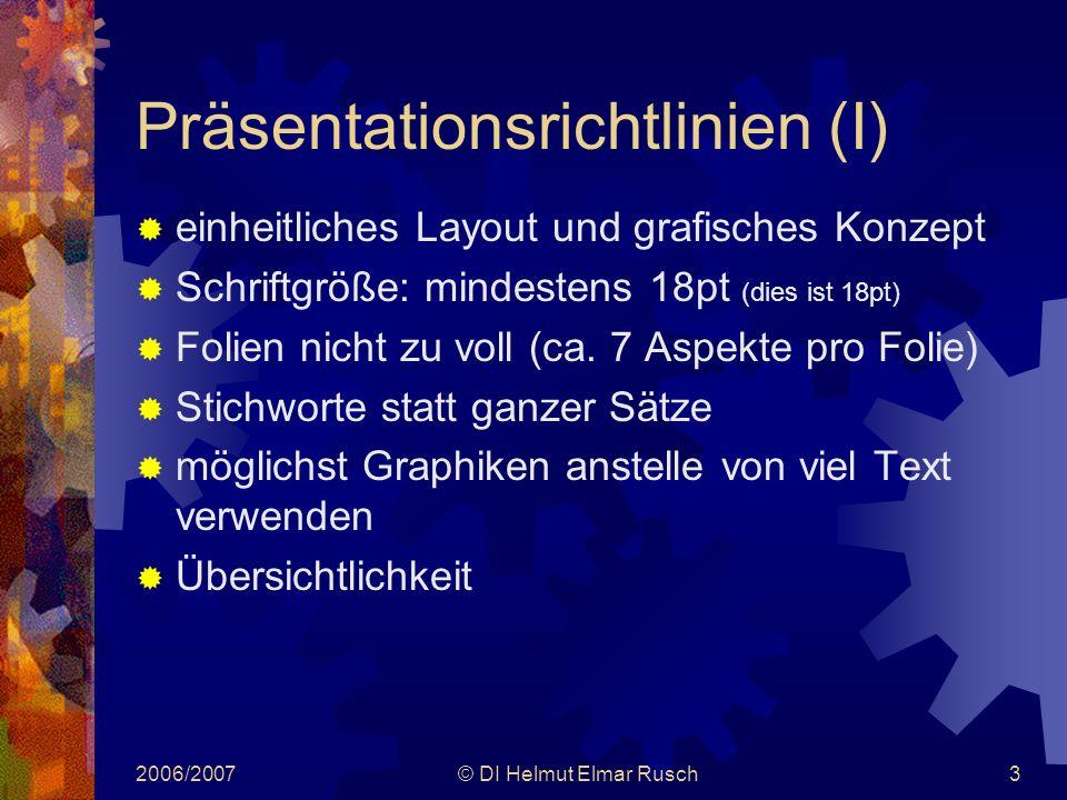 2006/2007© DI Helmut Elmar Rusch3 Präsentationsrichtlinien (I)  einheitliches Layout und grafisches Konzept  Schriftgröße: mindestens 18pt (dies ist 18pt)  Folien nicht zu voll (ca.