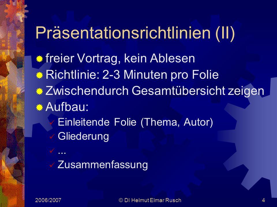 2006/2007© DI Helmut Elmar Rusch4 Präsentationsrichtlinien (II)  freier Vortrag, kein Ablesen  Richtlinie: 2-3 Minuten pro Folie  Zwischendurch Gesamtübersicht zeigen  Aufbau: Einleitende Folie (Thema, Autor) Gliederung...