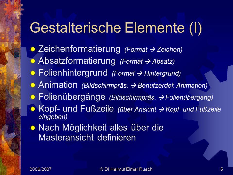 2006/2007© DI Helmut Elmar Rusch5 Gestalterische Elemente (I)  Zeichenformatierung (Format  Zeichen)  Absatzformatierung (Format  Absatz)  Folienhintergrund (Format  Hintergrund)  Animation (Bildschirmpräs.