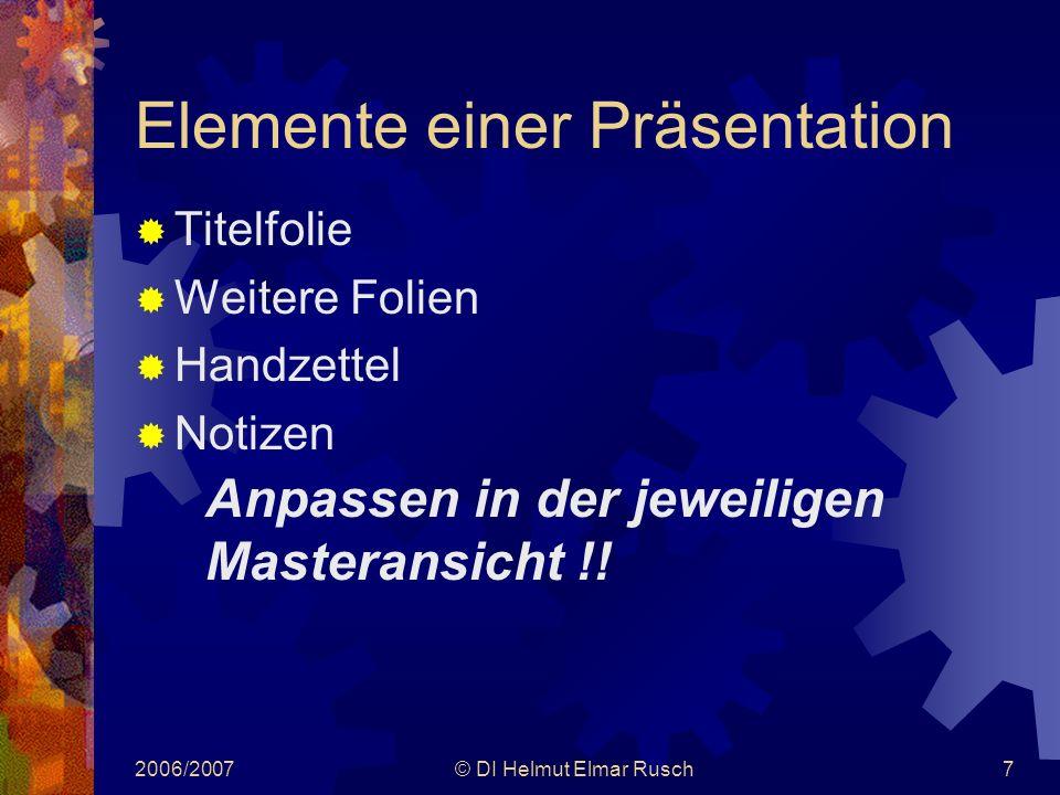 2006/2007© DI Helmut Elmar Rusch7 Elemente einer Präsentation  Titelfolie  Weitere Folien  Handzettel  Notizen Anpassen in der jeweiligen Masteransicht !!