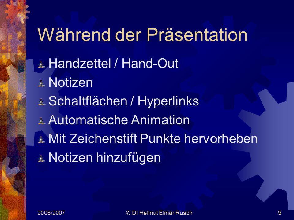 2006/2007© DI Helmut Elmar Rusch9 Während der Präsentation Handzettel / Hand-Out Notizen Schaltflächen / Hyperlinks Automatische Animation Mit Zeichenstift Punkte hervorheben Notizen hinzufügen
