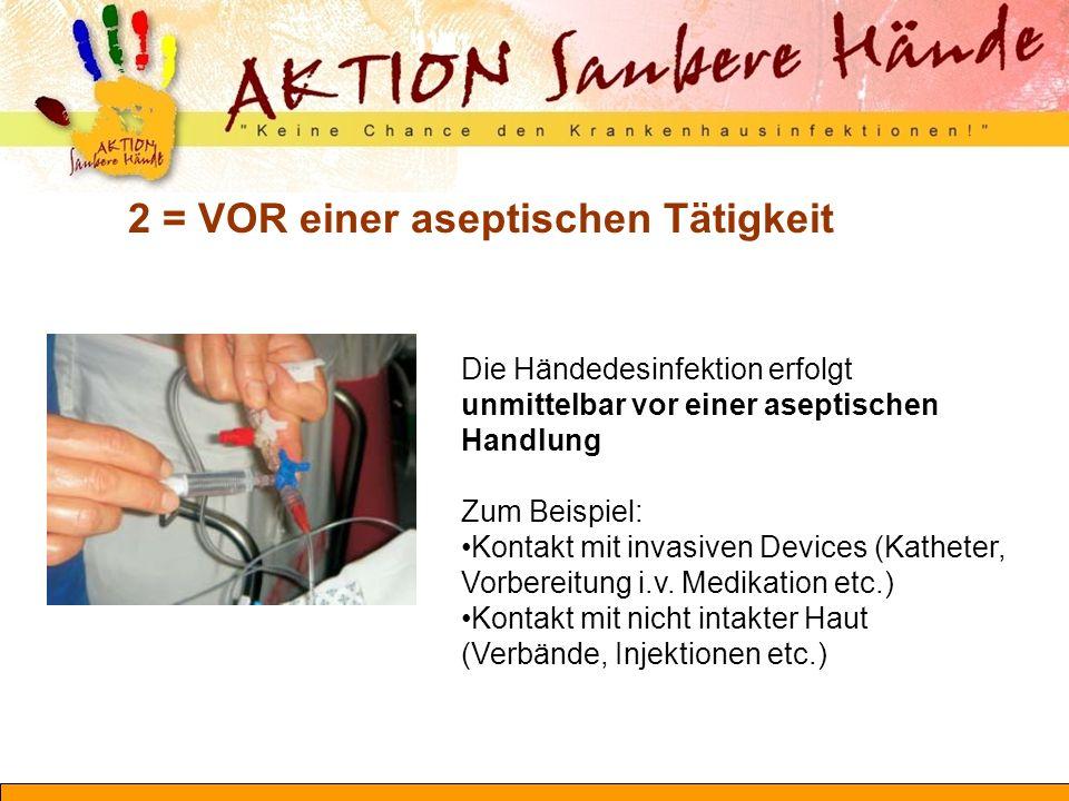 2 = VOR einer aseptischen Tätigkeit Die Händedesinfektion erfolgt unmittelbar vor einer aseptischen Handlung Zum Beispiel: Kontakt mit invasiven Devic