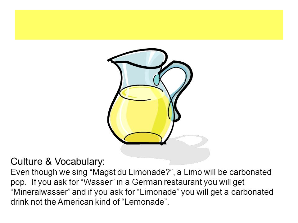 """Limonade Culture & Vocabulary: Even though we sing """"Magst du Limonade?"""", a Limo will be carbonated pop. If you ask for """"Wasser"""" in a German restaurant"""