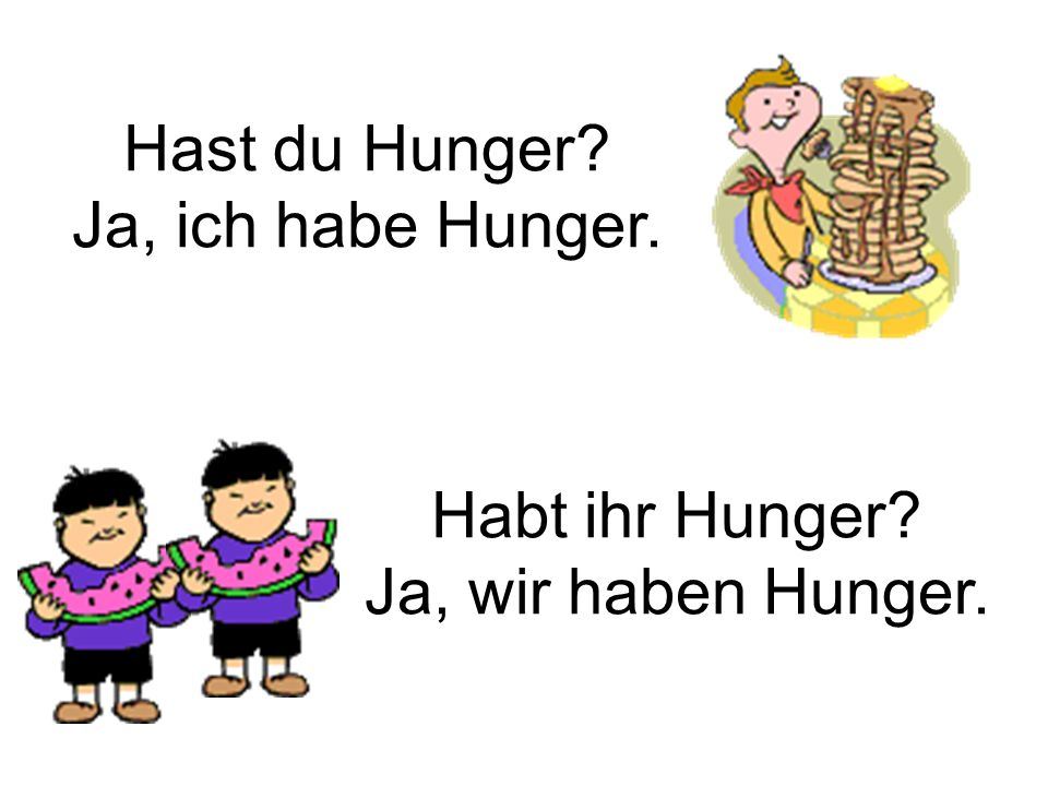 Hast du Hunger? Ja, ich habe Hunger. Habt ihr Hunger? Ja, wir haben Hunger.