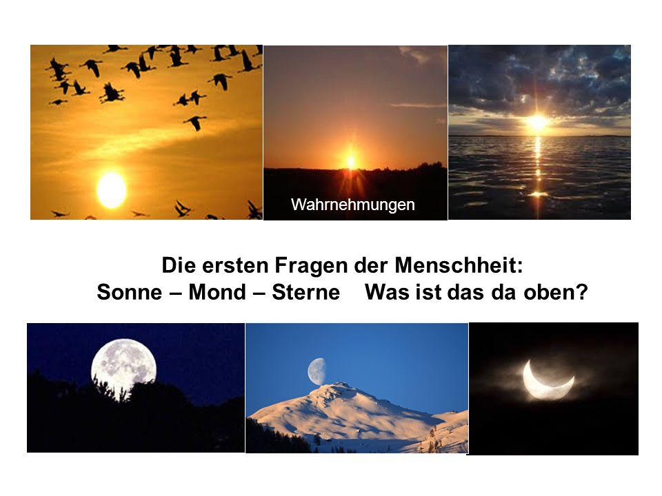 Die ersten Fragen der Menschheit: Sonne – Mond – Sterne Was ist das da oben? Wahrnehmungen