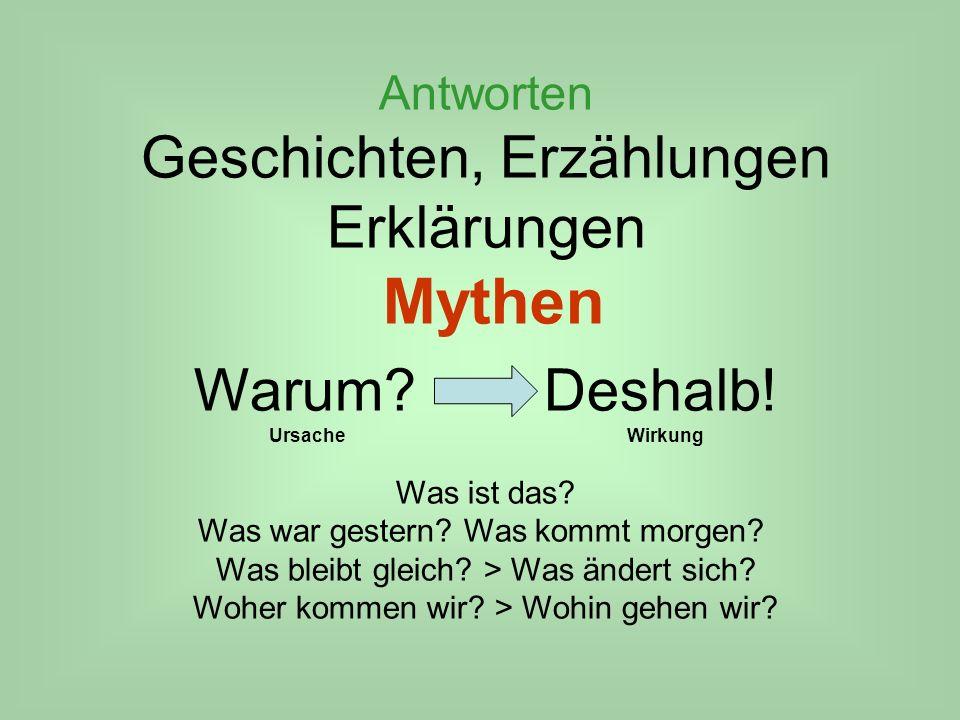 Antworten Geschichten, Erzählungen Erklärungen Mythen Warum? Deshalb! Ursache Wirkung Was ist das? Was war gestern? Was kommt morgen? Was bleibt gleic