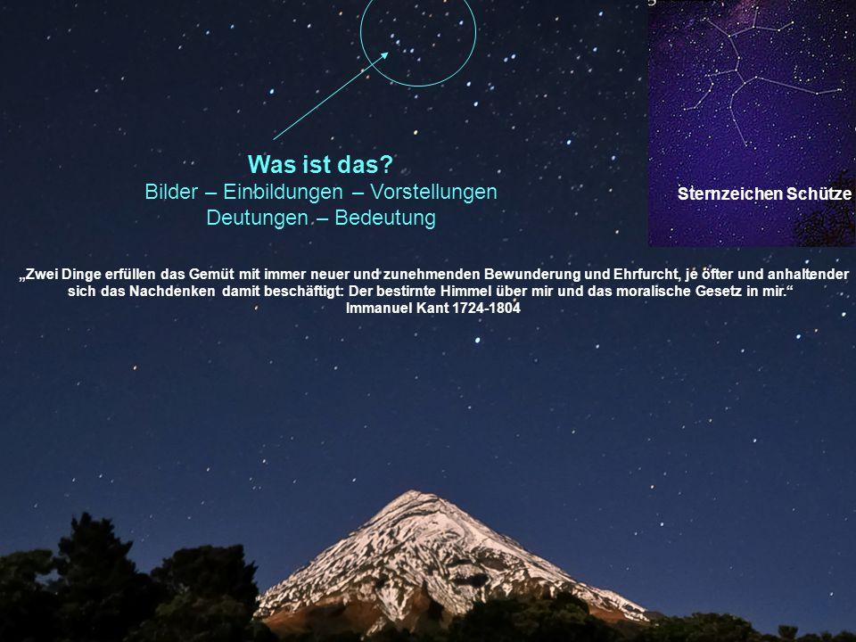 """Was ist das? Bilder – Einbildungen – Vorstellungen Deutungen – Bedeutung Sternzeichen Schütze """"Zwei Dinge erfüllen das Gemüt mit immer neuer und zuneh"""