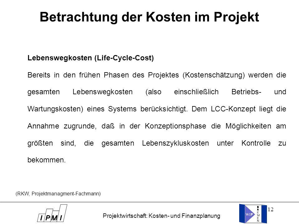 12 Lebenswegkosten (Life-Cycle-Cost) Bereits in den frühen Phasen des Projektes (Kostenschätzung) werden die gesamten Lebenswegkosten (also einschließ