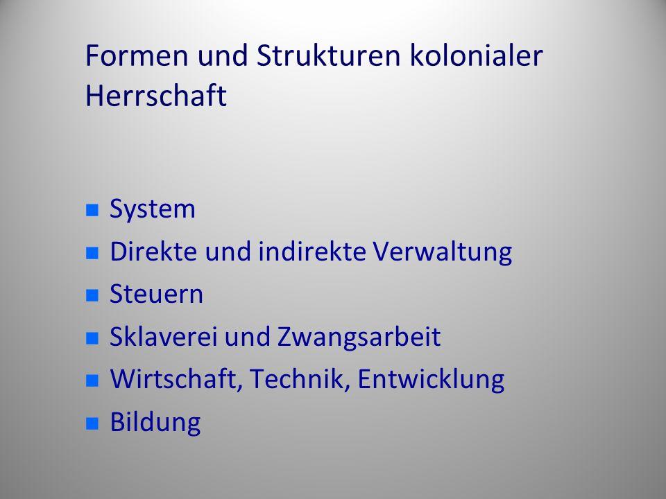 Formen und Strukturen kolonialer Herrschaft System Direkte und indirekte Verwaltung Steuern Sklaverei und Zwangsarbeit Wirtschaft, Technik, Entwicklun