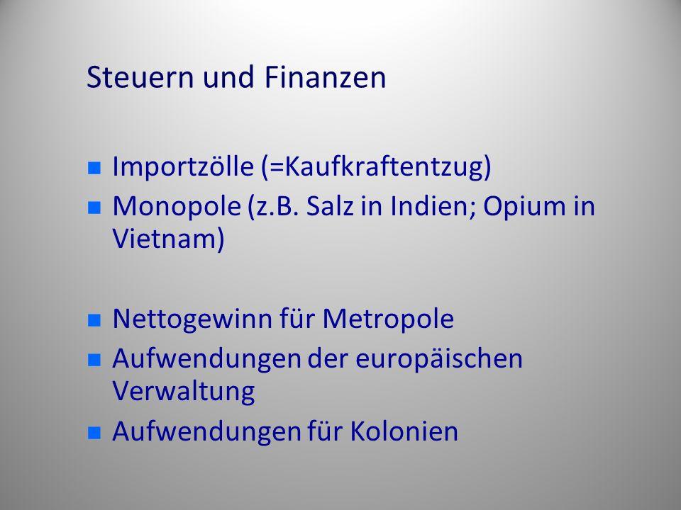 Steuern und Finanzen Importzölle (=Kaufkraftentzug) Monopole (z.B. Salz in Indien; Opium in Vietnam) Nettogewinn für Metropole Aufwendungen der europä