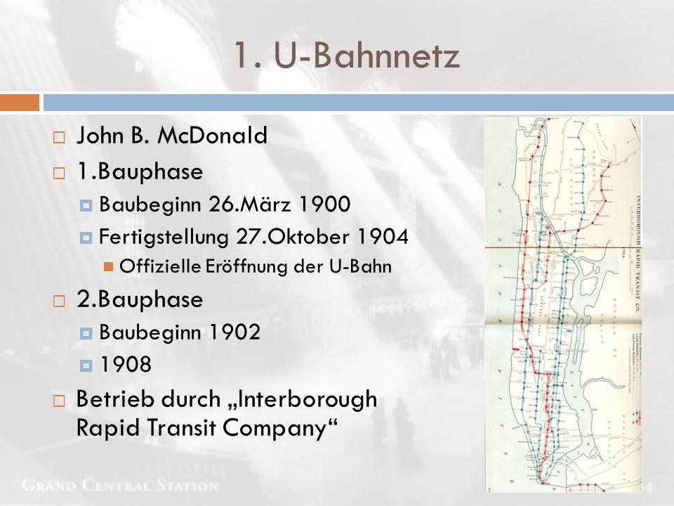 1. U-Bahnnetz  John B. McDonald  1.Bauphase  Baubeginn 26.März 1900  Fertigstellung 27.Oktober 1904 Offizielle Eröffnung der U-Bahn  2.Bauphase 
