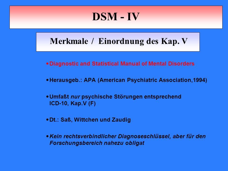 DSM - IV  Diagnostic and Statistical Manual of Mental Disorders  Herausgeb.: APA (American Psychiatric Association,1994)  Umfaßt nur psychische Störungen entsprechend ICD-10, Kap.V (F)  Dt.: Saß, Wittchen und Zaudig  Kein rechtsverbindlicher Diagnoseschlüssel, aber für den Forschungsbereich nahezu obligat Merkmale / Einordnung des Kap.