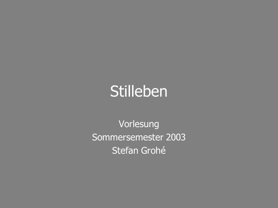 Vorlesung Sommersemester 2003 Stefan Grohé Stilleben