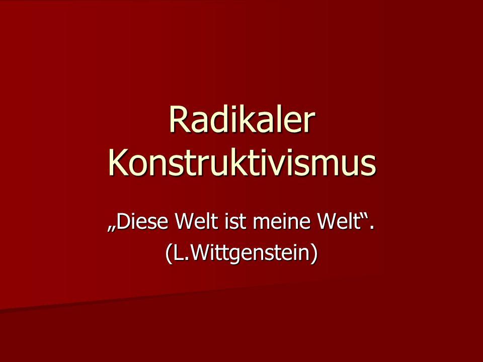 """Radikaler Konstruktivismus """"Diese Welt ist meine Welt . (L.Wittgenstein)"""