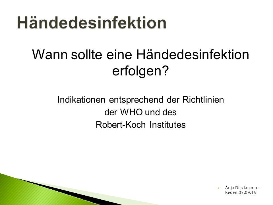 Wann sollte eine Händedesinfektion erfolgen? Indikationen entsprechend der Richtlinien der WHO und des Robert-Koch Institutes  Anja Dieckmann – Keden