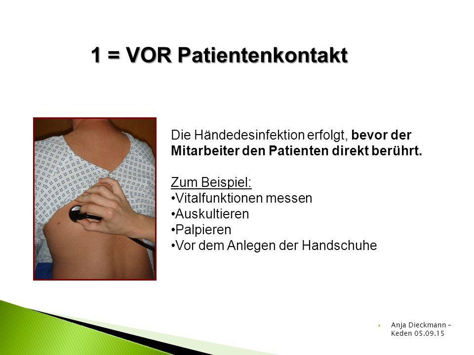 1 = VOR Patientenkontakt Die Händedesinfektion erfolgt, bevor der Mitarbeiter den Patienten direkt berührt. Zum Beispiel: Vitalfunktionen messen Ausku