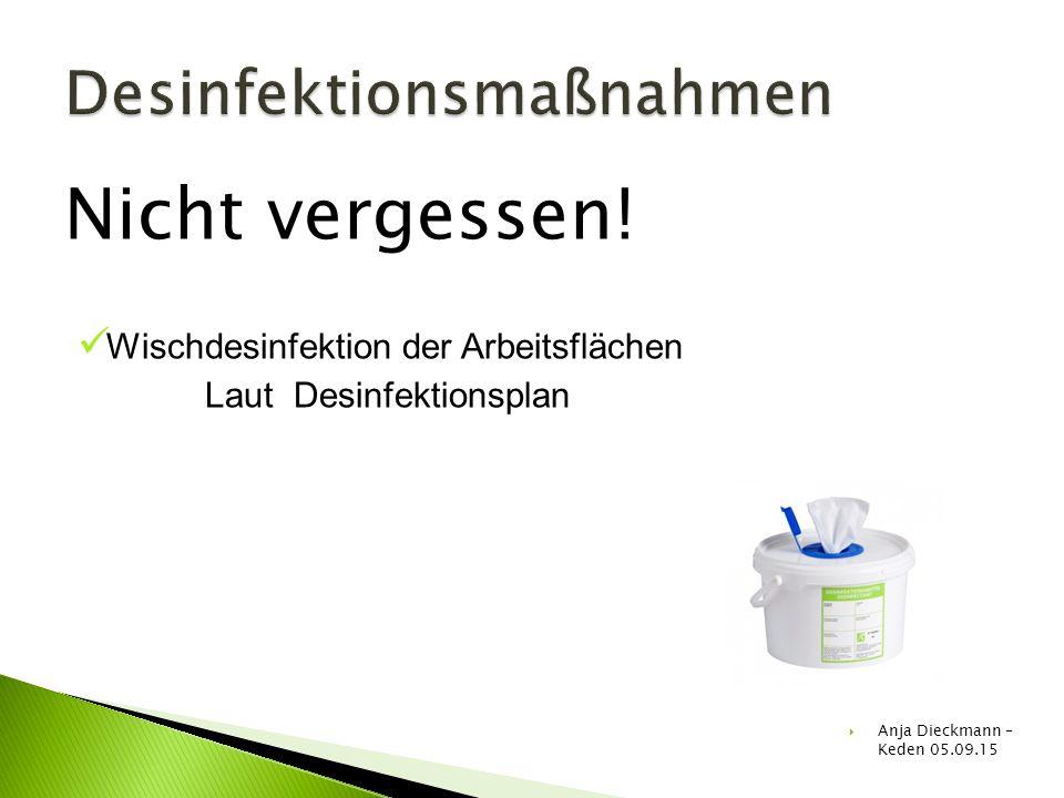Nicht vergessen! Wischdesinfektion der Arbeitsflächen Laut Desinfektionsplan  Anja Dieckmann – Keden 05.09.15