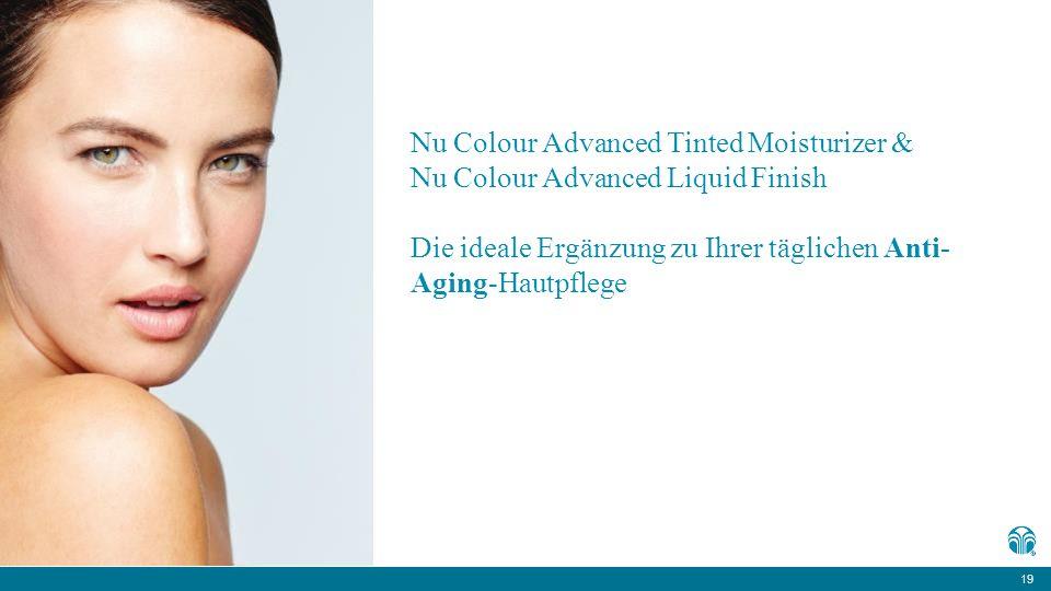 19 Nu Colour Advanced Tinted Moisturizer & Nu Colour Advanced Liquid Finish Die ideale Ergänzung zu Ihrer täglichen Anti- Aging-Hautpflege
