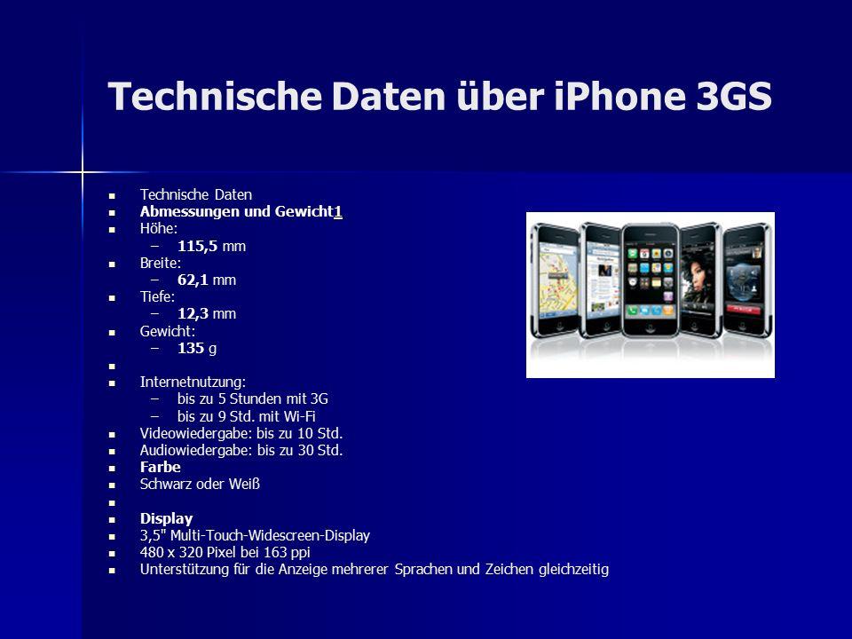 Technische Daten über iPhone 3GS Technische Daten Abmessungen und Gewicht11 Höhe: – –115,5 mm Breite: – –62,1 mm Tiefe: – –12,3 mm Gewicht: – –135 g Internetnutzung: – –bis zu 5 Stunden mit 3G – –bis zu 9 Std.