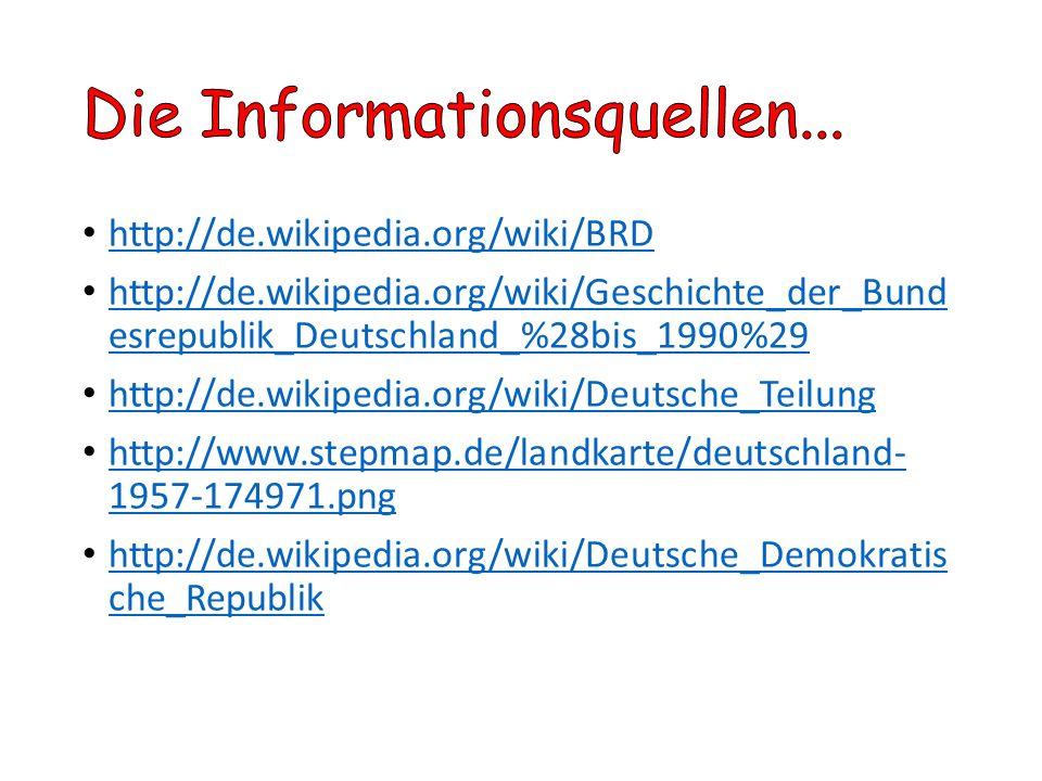 http://de.wikipedia.org/wiki/BRD http://de.wikipedia.org/wiki/Geschichte_der_Bund esrepublik_Deutschland_%28bis_1990%29 http://de.wikipedia.org/wiki/G