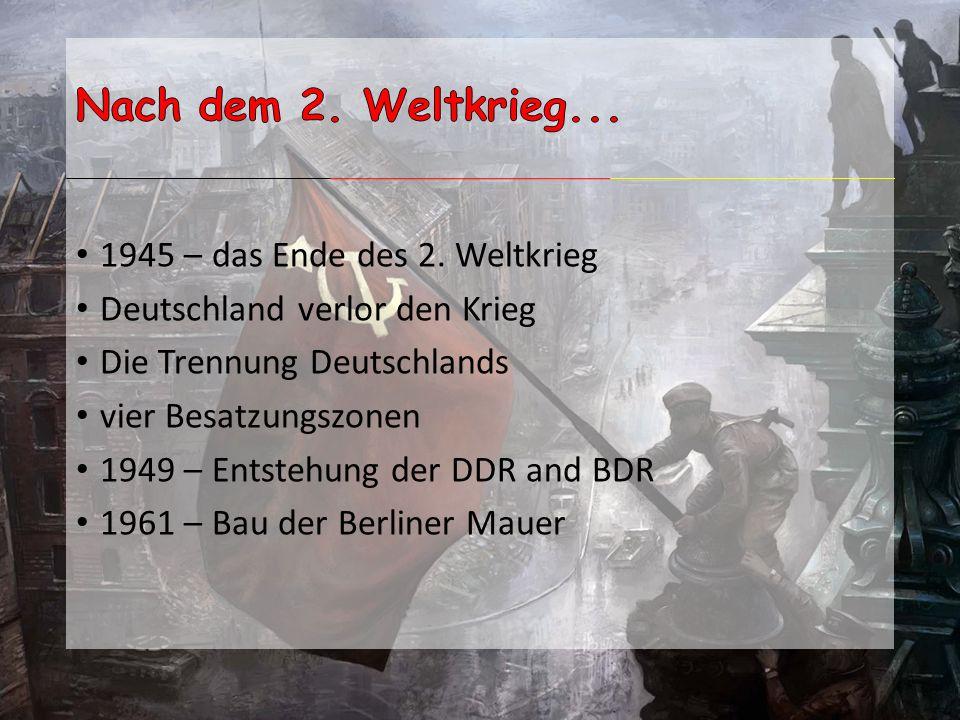 1945 – das Ende des 2. Weltkrieg Deutschland verlor den Krieg Die Trennung Deutschlands vier Besatzungszonen 1949 – Entstehung der DDR and BDR 1961 –
