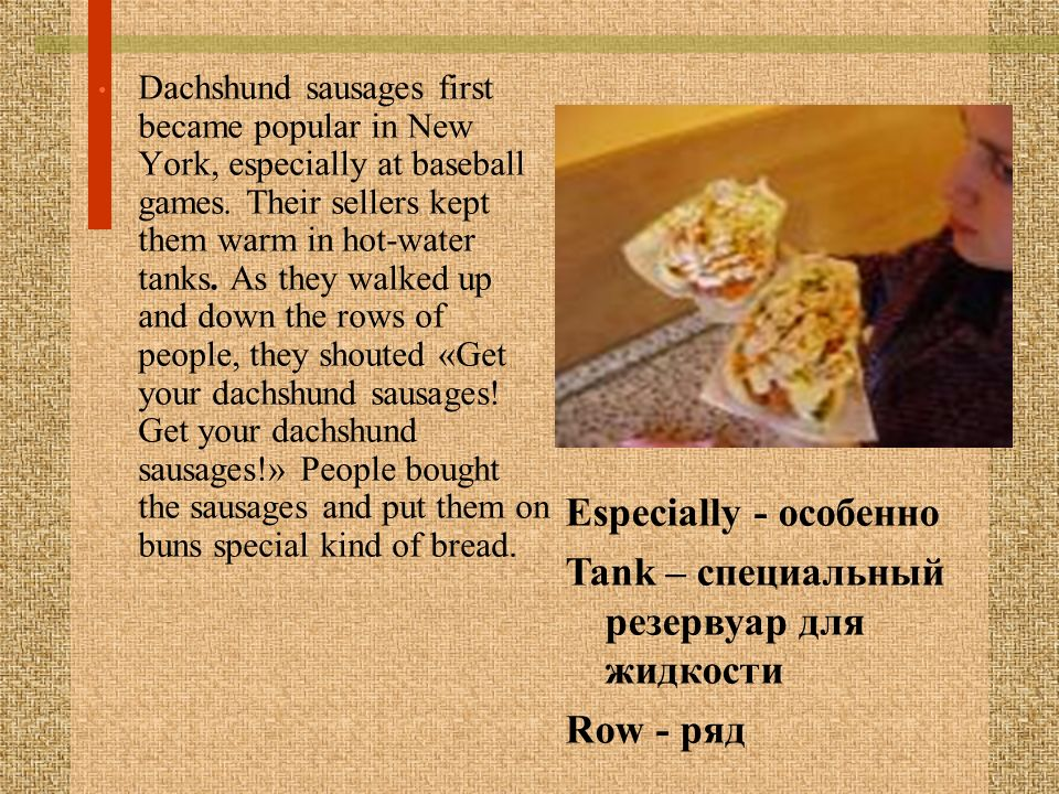 Dachshund sausages first became popular in New York, especially at baseball games. Their sellers kept them warm in hot-water tanks. As they walked up