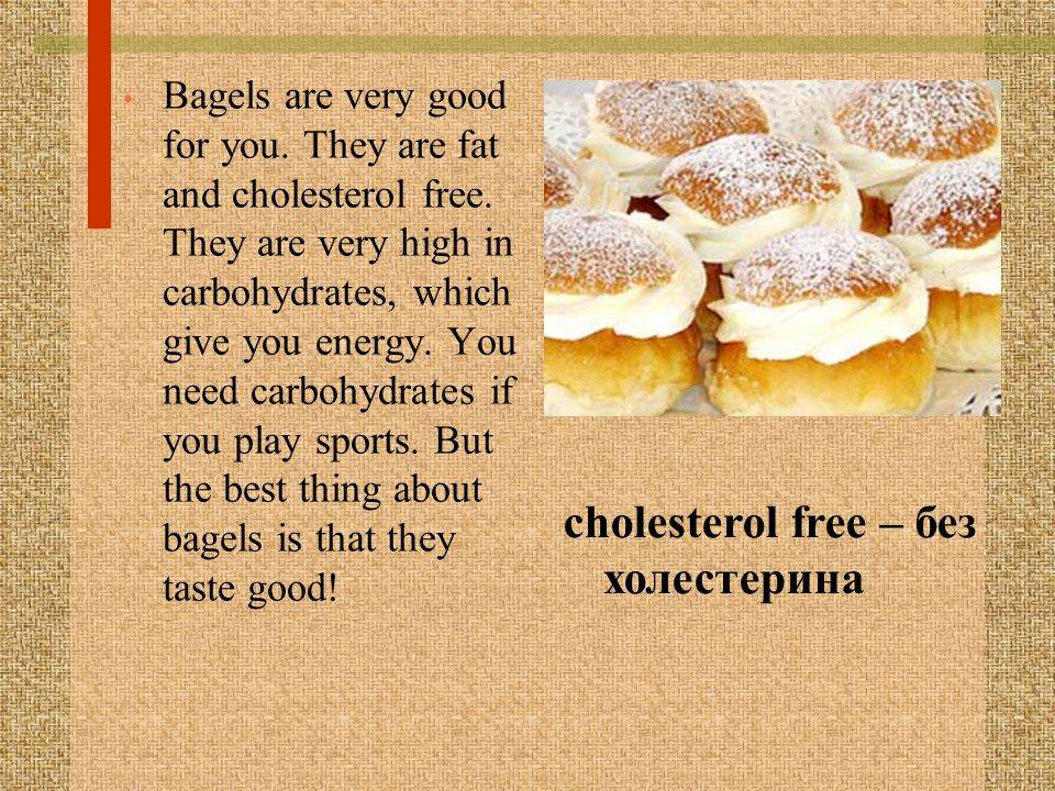 Bagels are very good for you. They are fat and cholesterol free. They are very high in carbohydrates, which give you energy. You need carbohydrates if