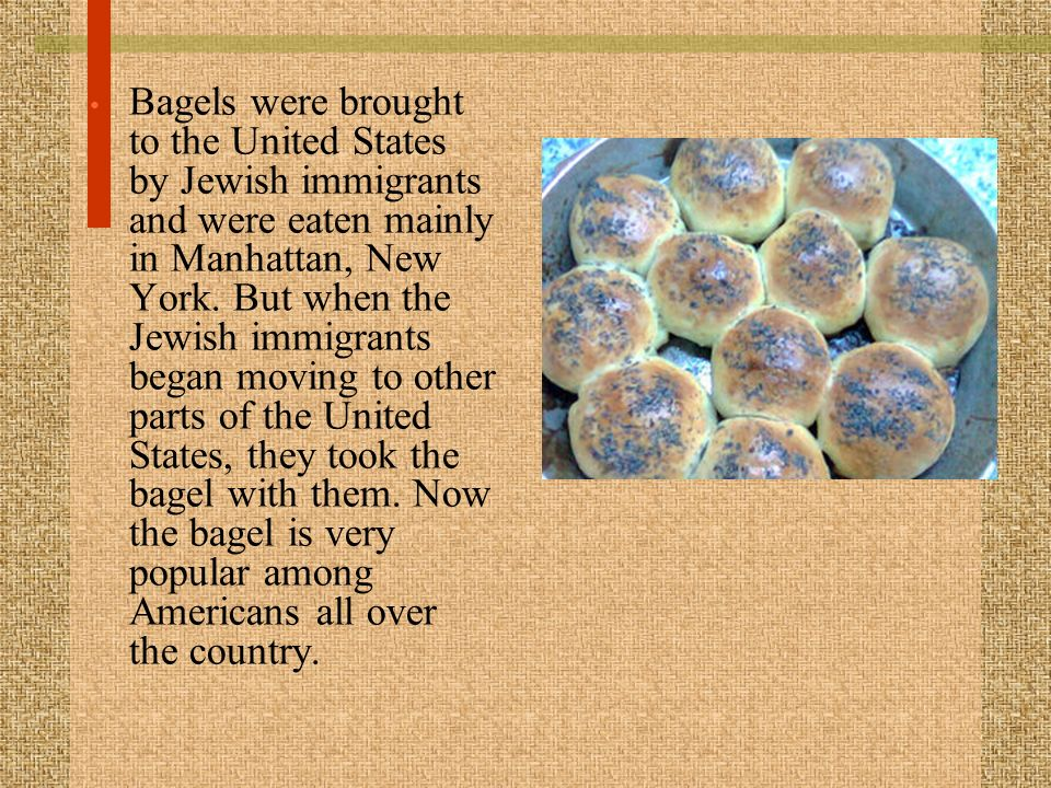 Bagels were brought to the United States by Jewish immigrants and were eaten mainly in Manhattan, New York. But when the Jewish immigrants began movin