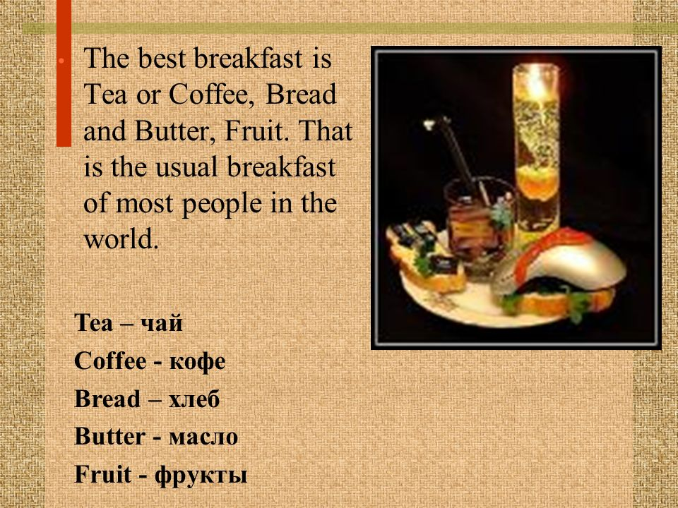The best breakfast is Tea or Coffee, Bread and Butter, Fruit. That is the usual breakfast of most people in the world. Tea – чай Coffee - кофе Bread –
