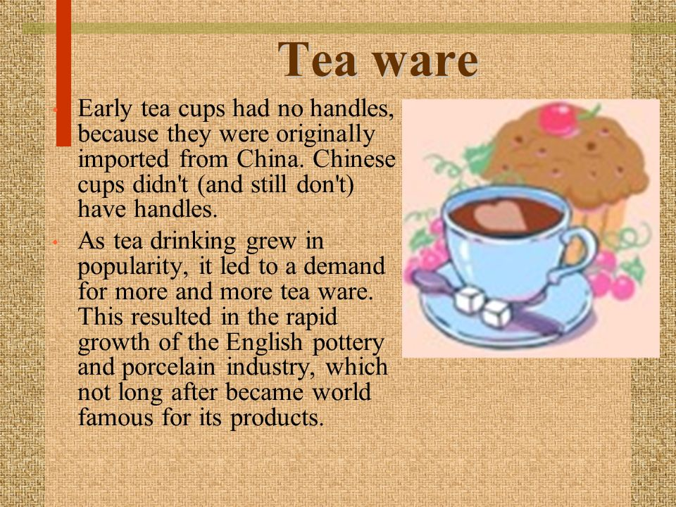 Tea ware Early tea cups had no handles, because they were originally imported from China.