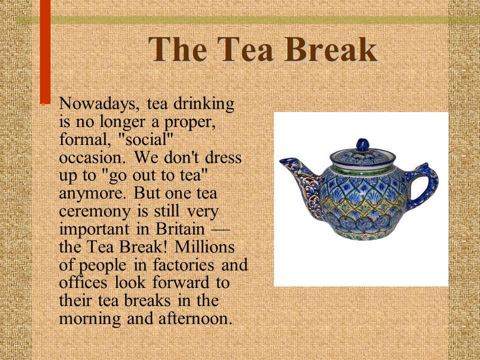 The Tea Break Nowadays, tea drinking is no longer a proper, formal,