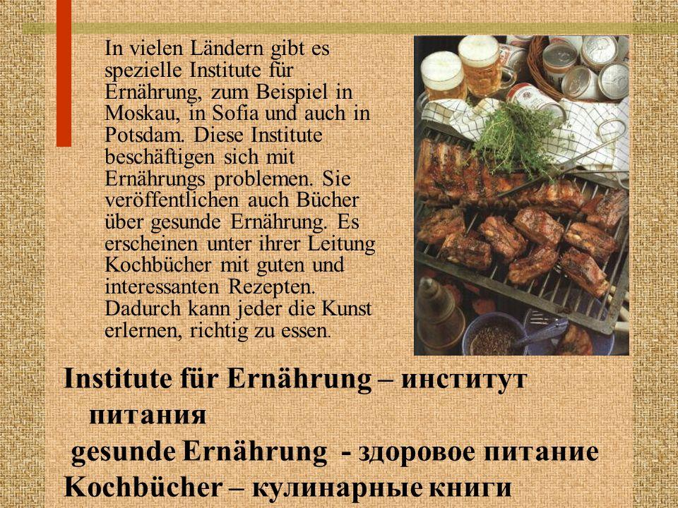 In vielen Ländern gibt es spezielle Institute für Ernährung, zum Beispiel in Moskau, in Sofia und auch in Potsdam. Diese Institute beschäftigen sich m