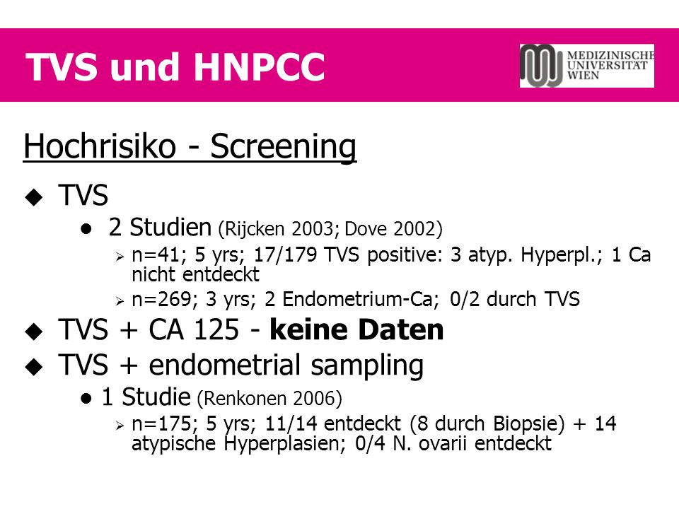 TVS und HNPCC Hochrisiko - Screening  TVS 2 Studien (Rijcken 2003; Dove 2002)  n=41; 5 yrs; 17/179 TVS positive: 3 atyp.