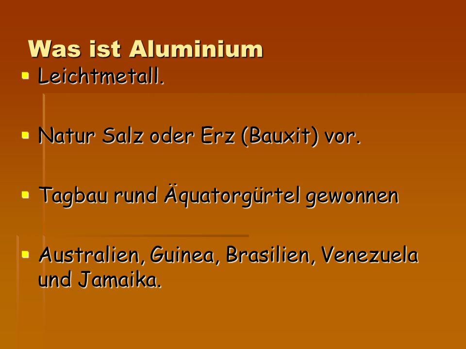 Was ist Aluminium  Leichtmetall.  Natur Salz oder Erz (Bauxit) vor.  Tagbau rund Äquatorgürtel gewonnen  Australien, Guinea, Brasilien, Venezuela