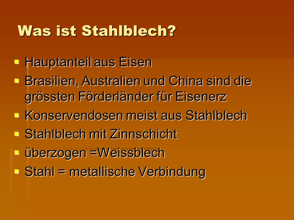  Hauptanteil aus Eisen  Brasilien, Australien und China sind die grössten Förderländer für Eisenerz  Konservendosen meist aus Stahlblech  Stahlblech mit Zinnschicht  überzogen =Weissblech  Stahl = metallische Verbindung