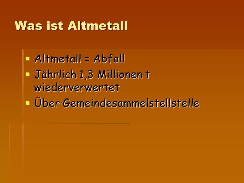 Was ist Altmetall  Altmetall = Abfall  Jährlich 1,3 Millionen t wiederverwertet  Über Gemeindesammelstellstelle