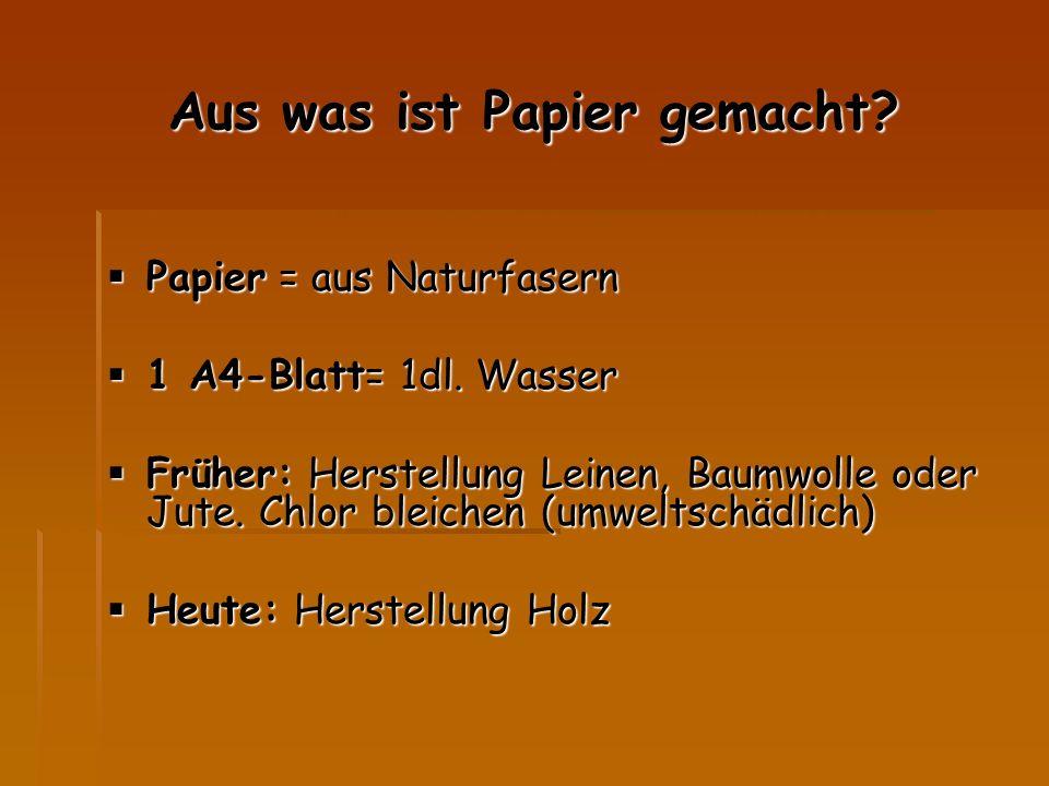 Aus was ist Papier gemacht?  Papier = aus Naturfasern  1 A4-Blatt= 1dl. Wasser  Früher: Herstellung Leinen, Baumwolle oder Jute. Chlor bleichen (um