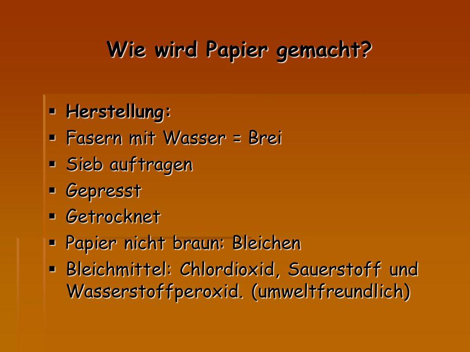 Wie wird Papier gemacht?  Herstellung:  Fasern mit Wasser = Brei  Sieb auftragen  Gepresst  Getrocknet  Papier nicht braun: Bleichen  Bleichmit