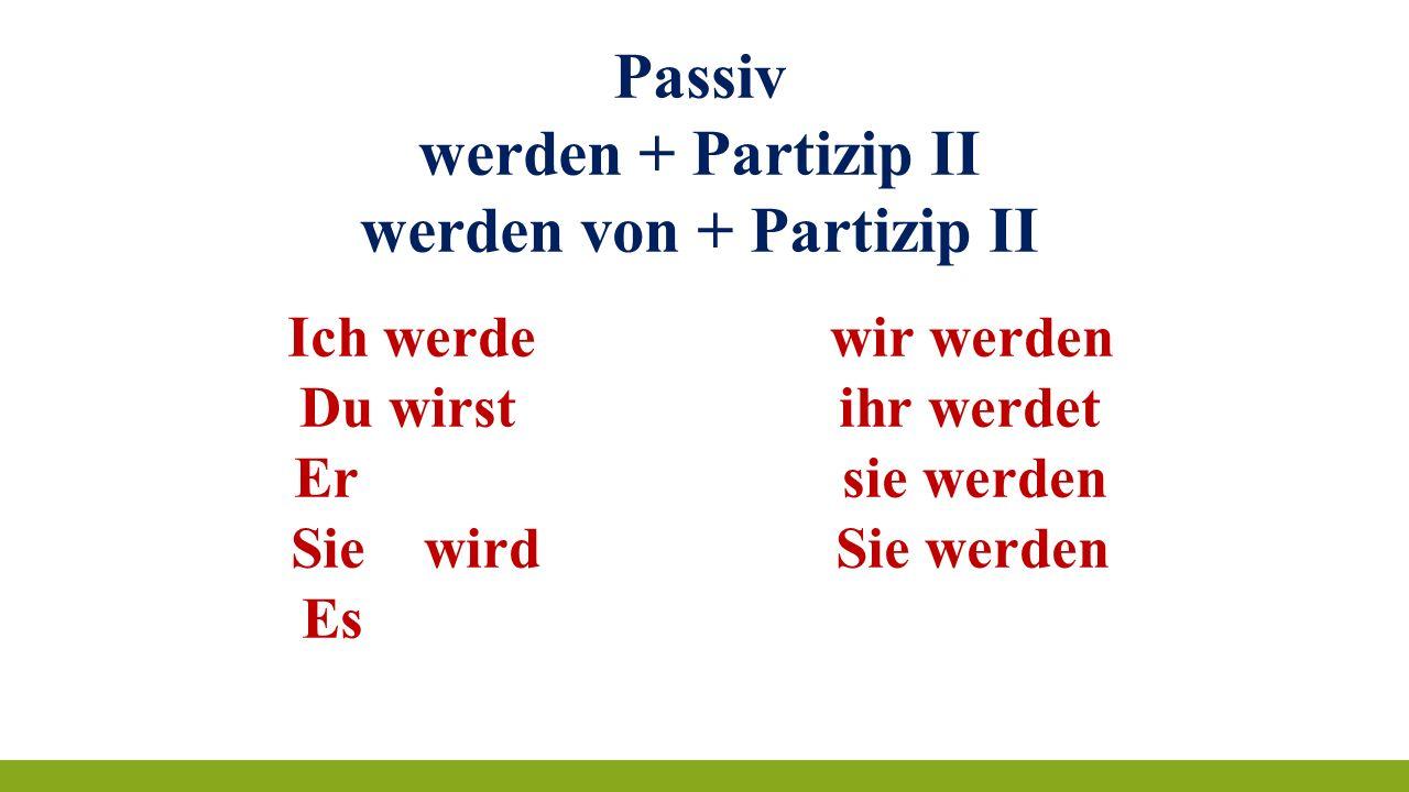 Passiv werden + Partizip II werden von + Partizip II Ich werde wir werden Du wirst ihr werdet Er sie werden Sie wird Sie werden Es