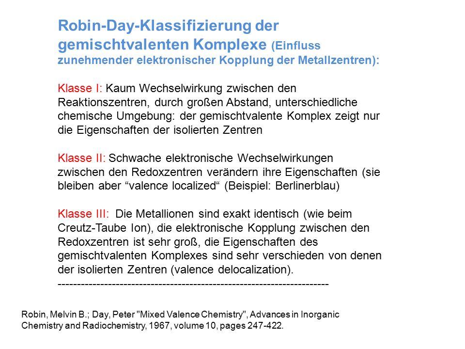 Robin-Day-Klassifizierung der gemischtvalenten Komplexe (Einfluss zunehmender elektronischer Kopplung der Metallzentren): Klasse I: Kaum Wechselwirkung zwischen den Reaktionszentren, durch großen Abstand, unterschiedliche chemische Umgebung: der gemischtvalente Komplex zeigt nur die Eigenschaften der isolierten Zentren Klasse II: Schwache elektronische Wechselwirkungen zwischen den Redoxzentren verändern ihre Eigenschaften (sie bleiben aber valence localized (Beispiel: Berlinerblau) Klasse III: Die Metallionen sind exakt identisch (wie beim Creutz-Taube Ion), die elektronische Kopplung zwischen den Redoxzentren ist sehr groß, die Eigenschaften des gemischtvalenten Komplexes sind sehr verschieden von denen der isolierten Zentren (valence delocalization).