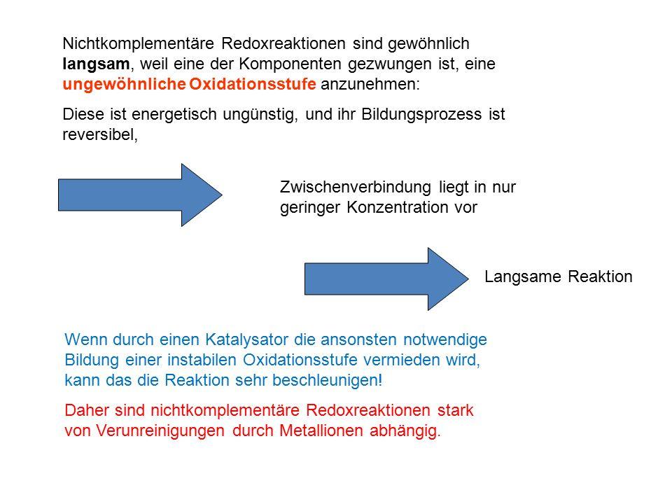 Nichtkomplementäre Redoxreaktionen sind gewöhnlich langsam, weil eine der Komponenten gezwungen ist, eine ungewöhnliche Oxidationsstufe anzunehmen: Diese ist energetisch ungünstig, und ihr Bildungsprozess ist reversibel, Zwischenverbindung liegt in nur geringer Konzentration vor Langsame Reaktion Wenn durch einen Katalysator die ansonsten notwendige Bildung einer instabilen Oxidationsstufe vermieden wird, kann das die Reaktion sehr beschleunigen.