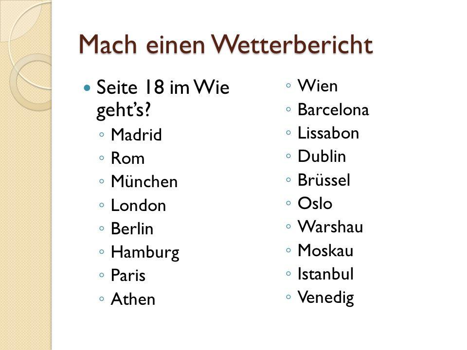 Mach einen Wetterbericht Seite 18 im Wie geht's? ◦ Madrid ◦ Rom ◦ München ◦ London ◦ Berlin ◦ Hamburg ◦ Paris ◦ Athen ◦ Wien ◦ Barcelona ◦ Lissabon ◦