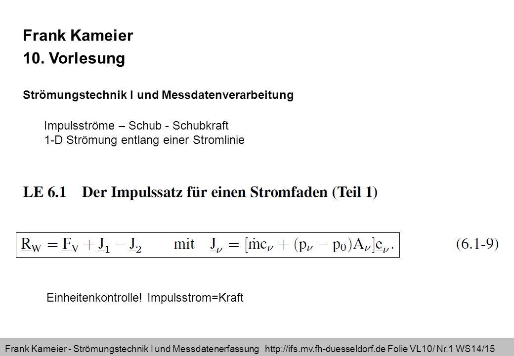 Frank Kameier - Strömungstechnik I und Messdatenerfassung http://ifs.mv.fh-duesseldorf.de Folie VL10/ Nr.2 WS14/15 Reaktionswandkraft = Volumenkraft + eintretender Impulsstrom – austretender Impulsstrom Mantelkraft(von außen) Reaktionskraft (von innen) Stationäre Strömung