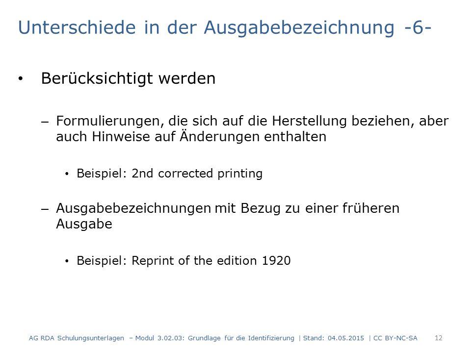 Unterschiede in der Ausgabebezeichnung -6- Berücksichtigt werden – Formulierungen, die sich auf die Herstellung beziehen, aber auch Hinweise auf Änderungen enthalten Beispiel: 2nd corrected printing – Ausgabebezeichnungen mit Bezug zu einer früheren Ausgabe Beispiel: Reprint of the edition 1920 AG RDA Schulungsunterlagen – Modul 3.02.03: Grundlage für die Identifizierung | Stand: 04.05.2015 | CC BY-NC-SA 12