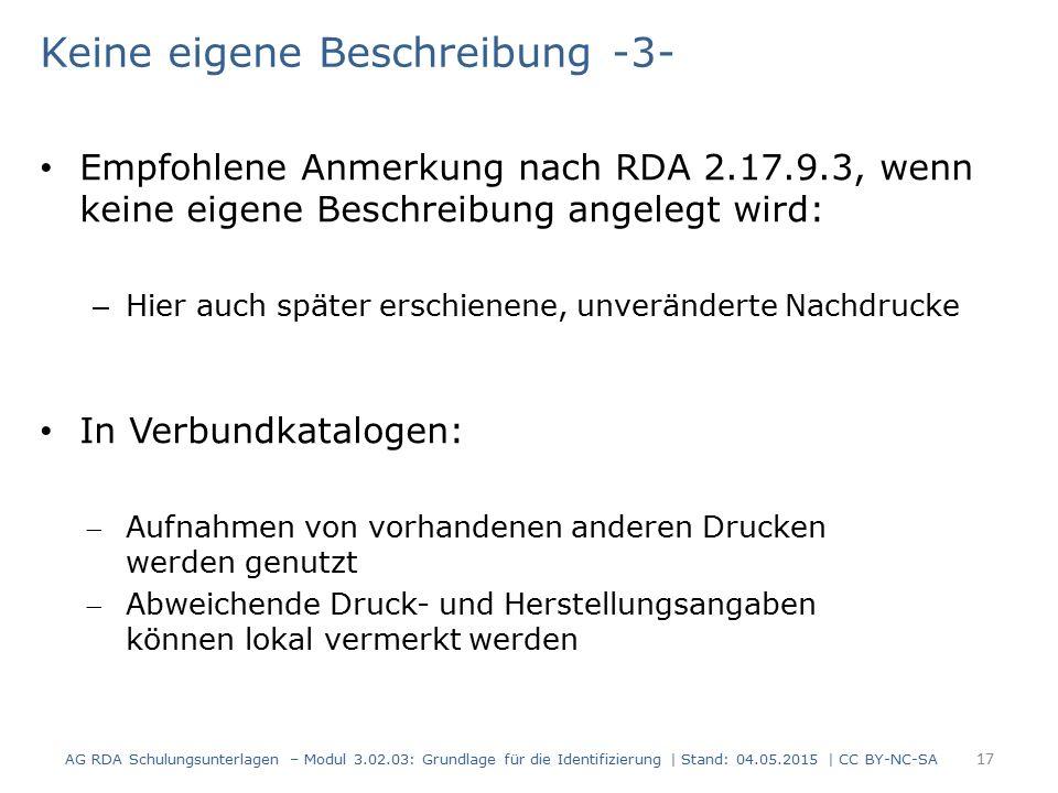 Keine eigene Beschreibung -3- Empfohlene Anmerkung nach RDA 2.17.9.3, wenn keine eigene Beschreibung angelegt wird: – Hier auch später erschienene, unveränderte Nachdrucke In Verbundkatalogen: Aufnahmen von vorhandenen anderen Drucken werden genutzt Abweichende Druck- und Herstellungsangaben können lokal vermerkt werden AG RDA Schulungsunterlagen – Modul 3.02.03: Grundlage für die Identifizierung | Stand: 04.05.2015 | CC BY-NC-SA 17