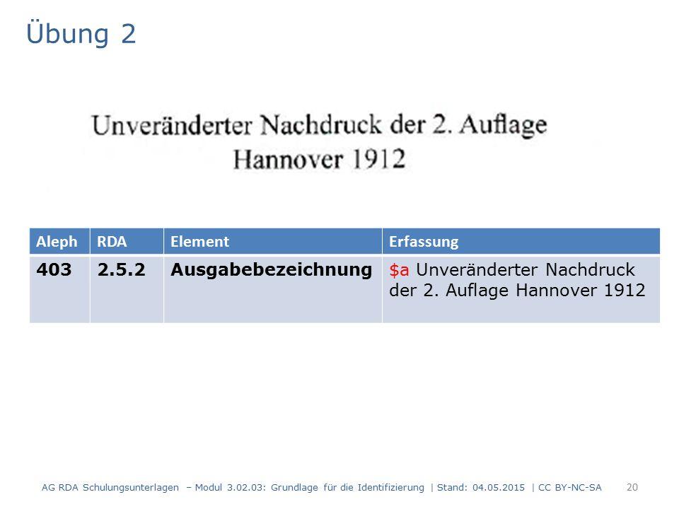 Übung 2 AG RDA Schulungsunterlagen – Modul 3.02.03: Grundlage für die Identifizierung | Stand: 04.05.2015 | CC BY-NC-SA 20 AlephRDAElementErfassung 4032.5.2Ausgabebezeichnung$a Unveränderter Nachdruck der 2.
